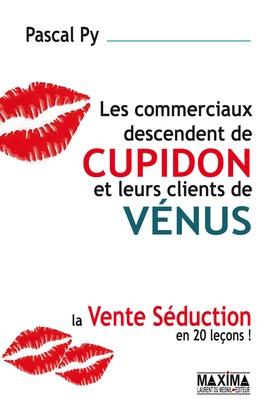 Les commerciaux descendent de cupidon et leurs clients de vénus - La vente séduction en 20 leçons