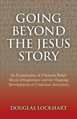 Going Beyond the Jesus Story: An Examination of Christian Belief, Mystical Experience and the Ongoing Development of Conscious Awareness