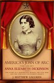 Americas Joan of Arc: The Life of Anna Elizabeth Dickinson