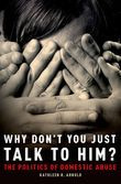 Why Don't You Just Talk to Him?: The Politics of Domestic Abuse