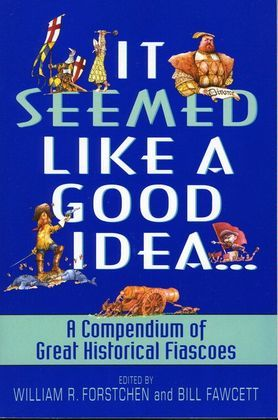 It Seemed Like a Good Idea...: A Compendium Of Great Historical Fiascoe