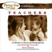 Chicken Soup for the Soul Celebrates Teachers: A Collection in Words and Photographs