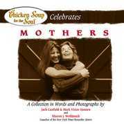 Chicken Soup for the Soul Celebrates Mothers: A Collection in Words and Photographs