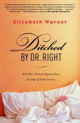 Ditched by Dr. Right: And Other Distress Signals from the Edge of Polite Society