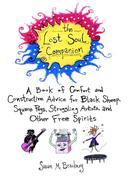 The Lost Soul Companion: A Book of Comfort and Constructive Advice for Black Sheep, Square Pegs,Struggling Artists, and Other Free Spirits