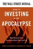 The Wall Street Journal Guide to Investing in the Apocalypse: Make Money by Seeing Opportunity Where Others See Peril
