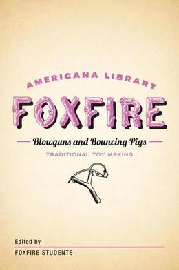 Blowguns and Bouncing Pigs: Traditional Toymaking: The Foxfire Americana Library (6)