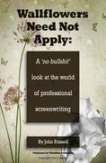 "Wallflowers Need Not Apply: A no ""bullshit"" look at the world of professional screenwriting"