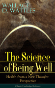 The Science of Being Well: Health from a New Thought Perspective (Classic Unabridged Edition)
