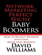 Network Marketing Perfect Niche: Baby Boomers: How to Recruit Boomers Into Your Multi Level Business