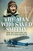 The Man Who Saved Smithy: Fighter pilot, pioneer aviator, hero: the life of Sir Gordon Taylor MC, GC