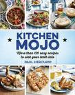 Kitchen Mojo: 120 + easy recipes to sink your teeth into
