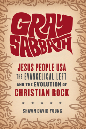Gray Sabbath: Jesus People USA, Evangelical Left, and the Evolution of Christian Rock