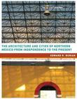 The Architecture and Cities of Northern Mexico from Independence to the Present