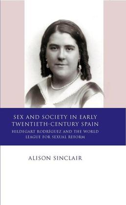 Sex and Society in Early Twentieth-Century Spain: Hildegart Rodríguez and the World League for Sexual Reform