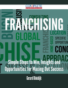 Franchising - Simple Steps to Win, Insights and Opportunities for Maxing Out Success