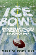 The Ice Bowl: The Green Bay Packers and Dallas Cowboys Season of 1967