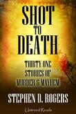 Shot to Death: Thirty One Tales of Murder & Mayhem