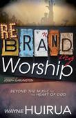 Rebranding Worship: Beyond the Music to the Heart of God
