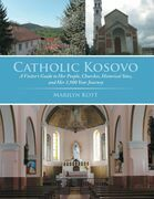 Catholic Kosovo: A Visitor's Guide to Her People, Churches, Historical Sites, and Her 1,900 Year Journey