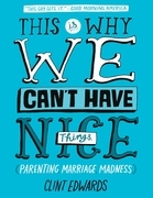 This Is Why We Can't Have Nice Things: (Parenting. Marriage. Madness)