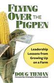 Flying Over the Pigpen: Tried and True Leadership Lessons From Growing Up on a Farm