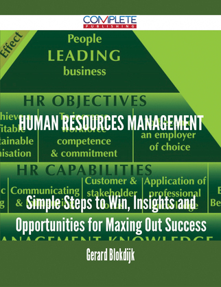 Human Resources Management - Simple Steps to Win, Insights and Opportunities for Maxing Out Success