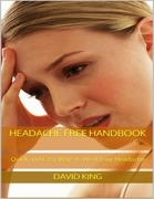 Headache Free Handbook: Quick and Easy Ways to Heal Your Headache