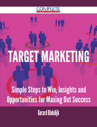Target Marketing - Simple Steps to Win, Insights and Opportunities for Maxing Out Success