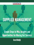 Supplier Management - Simple Steps to Win, Insights and Opportunities for Maxing Out Success