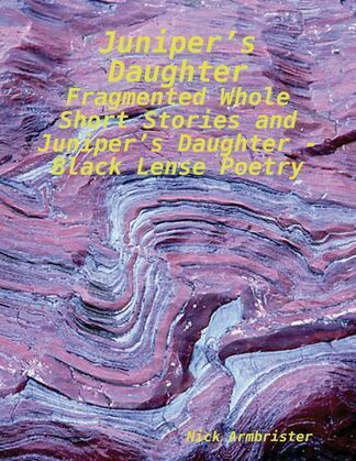 Juniper's Daughter - Fragmented Whole Short Stories and Juniper's Daughter - Black Lense Poetry