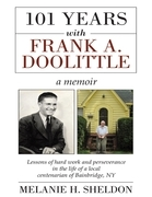 101 Years With Frank A. Doolittle: Lessons of Hard Work and Perseverance In the Life of a Local Centenarian of Bainbridge, N.Y. a Memoir