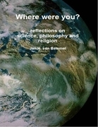 Where Were You? Reflections on Science, Philosophy and Religion