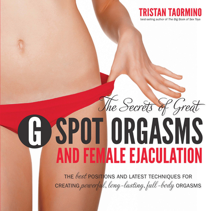 The Secrets of Great G-Spot Orgasms and Female Ejaculation: The Best Positions and Latest Techniques for Creating Powerful, Long-Lasting, Full-Body Or