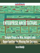 Enterprise Architecture - Simple Steps to Win, Insights and Opportunities for Maxing Out Success