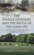 The Nivelle Offensive and the Battle of the Aisne 1917: A Battlefield Guide to the Chemin des Dames