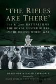 The Rifles Are There: 1st and 2nd Battalions The Royal Ulster Rifles in the Second World War