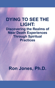 DYING TO SEE THE LIGHT:: Discovering the Realms of Near Death Experiences Through Spiritual Practices