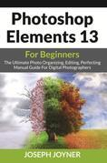 Photoshop Elements 13 For Beginners: The Ultimate Photo Organizing, Editing, Perfecting Manual Guide For Digital Photographers
