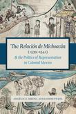 The Relación de Michoacán (1539-1541) and the Politics of Representation in Colonial Mexico