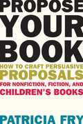 Propose Your Book: How to Craft Persuasive Proposals for Nonfiction, Fiction, and Children's Books
