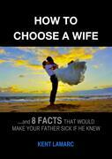How to Choose a Wife: …and 8 facts that would make your father sick if he knew