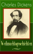 Charles Dickens: Weihnachtsgeschichten (Vollständige deutsche Ausgabe)