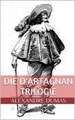 Die d'Artagnan Trilogie (Gesamtausgabe - Die drei Musketiere, Zwanzig Jahre danach, Der Vicomte von Bragelonne oder Zehn Jahre später)
