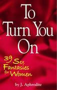 To Turn You On: 39 Sex Fantasies for Women