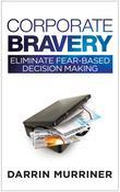 Corporate Bravery: Eliminate Fear-based Decision Making