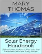 Solar Energy Handbook: Little Known Tips You Need to Know About Solar Energy Systems and Solar Energy Business