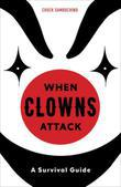 When Clowns Attack: A Guide to the Scariest People on Earth