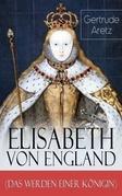 Elisabeth von England (Das Werden einer Königin) - Vollständige Biografie