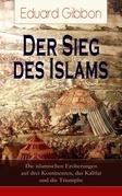 Der Sieg des Islams - Die islamischen Eroberungen auf drei Kontinenten, das Kalifat und die Triumphe (Vollständige deutsche Ausgabe)